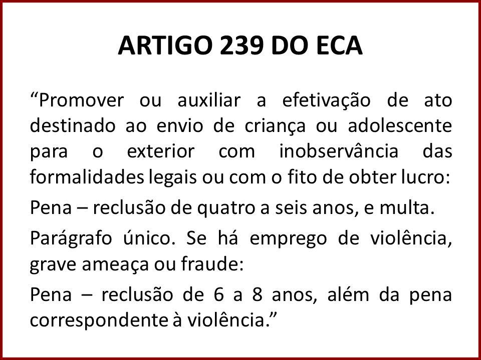 ARTIGO 239 DO ECA Promover ou auxiliar a efetivação de ato destinado ao envio de criança ou adolescente para o exterior com inobservância das formalid