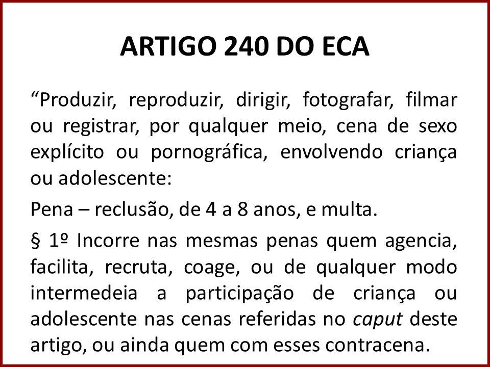 ARTIGO 240 DO ECA Produzir, reproduzir, dirigir, fotografar, filmar ou registrar, por qualquer meio, cena de sexo explícito ou pornográfica, envolvend