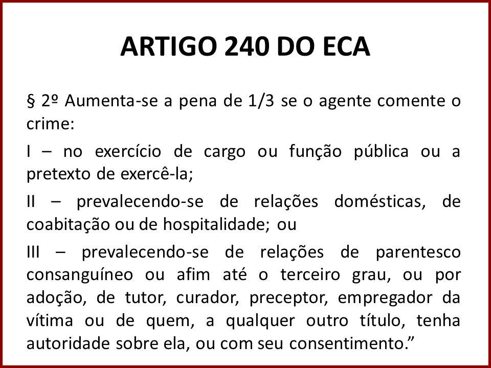ARTIGO 240 DO ECA § 2º Aumenta-se a pena de 1/3 se o agente comente o crime: I – no exercício de cargo ou função pública ou a pretexto de exercê-la; I