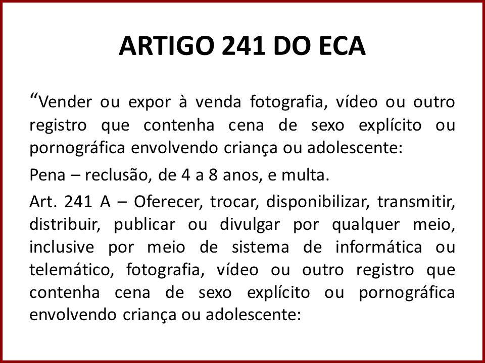 ARTIGO 241 DO ECA Vender ou expor à venda fotografia, vídeo ou outro registro que contenha cena de sexo explícito ou pornográfica envolvendo criança o