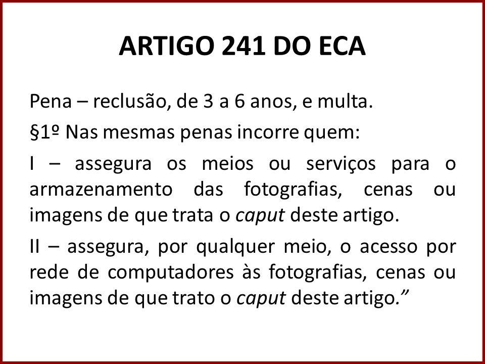ARTIGO 241 DO ECA Pena – reclusão, de 3 a 6 anos, e multa. §1º Nas mesmas penas incorre quem: I – assegura os meios ou serviços para o armazenamento d