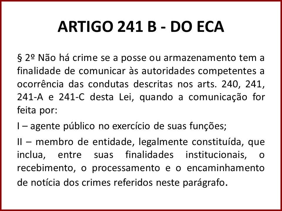 ARTIGO 241 B - DO ECA § 2º Não há crime se a posse ou armazenamento tem a finalidade de comunicar às autoridades competentes a ocorrência das condutas