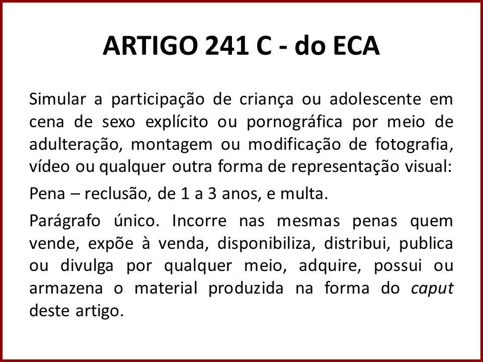 ARTIGO 241 C - do ECA Simular a participação de criança ou adolescente em cena de sexo explícito ou pornográfica por meio de adulteração, montagem ou