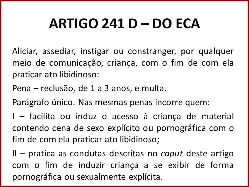 ARTIGO 241 D – DO ECA Aliciar, assediar, instigar ou constranger, por qualquer meio de comunicação, criança, com o fim de com ela praticar ato libidin