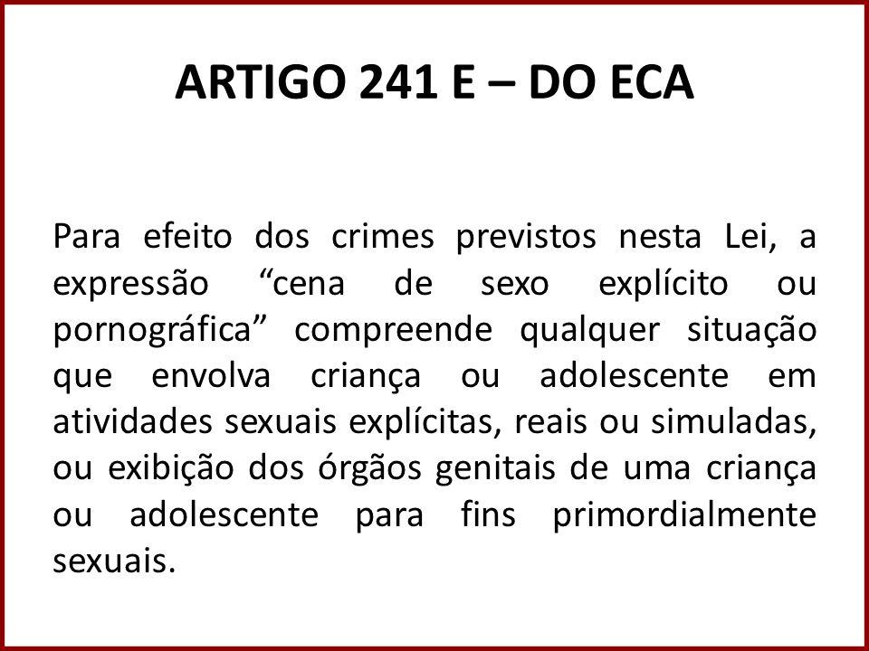 ARTIGO 241 E – DO ECA Para efeito dos crimes previstos nesta Lei, a expressão cena de sexo explícito ou pornográfica compreende qualquer situação que