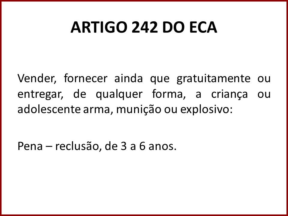 ARTIGO 242 DO ECA Vender, fornecer ainda que gratuitamente ou entregar, de qualquer forma, a criança ou adolescente arma, munição ou explosivo: Pena –