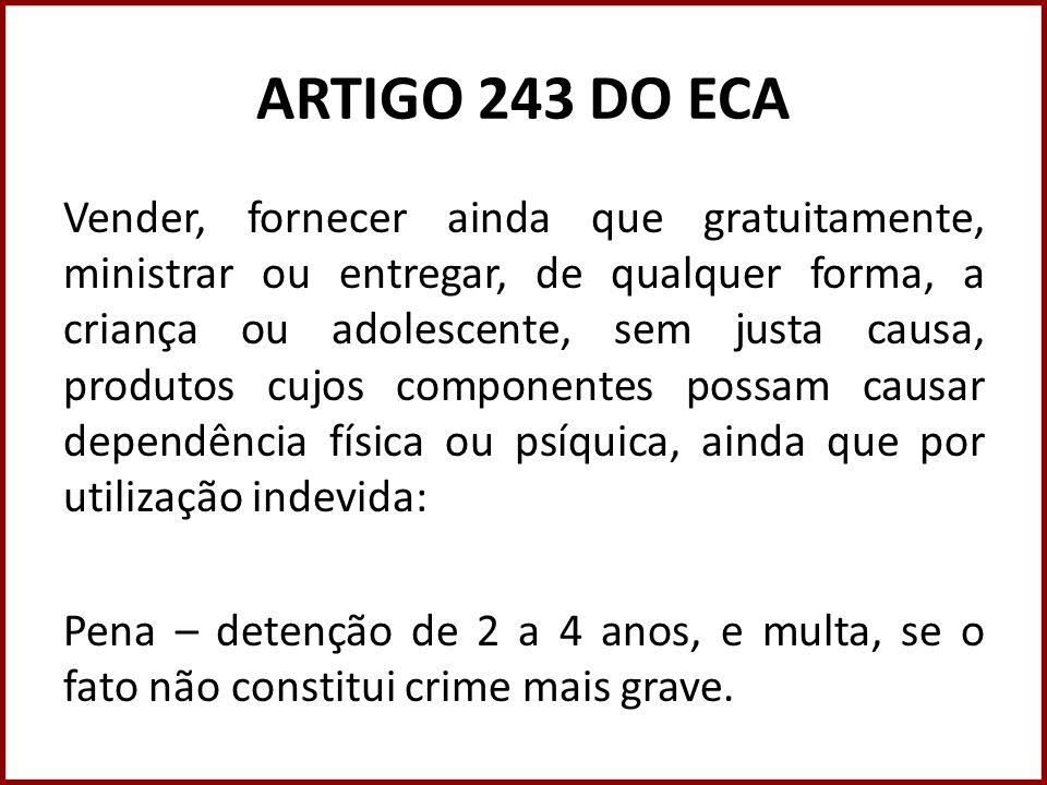 ARTIGO 243 DO ECA Vender, fornecer ainda que gratuitamente, ministrar ou entregar, de qualquer forma, a criança ou adolescente, sem justa causa, produ