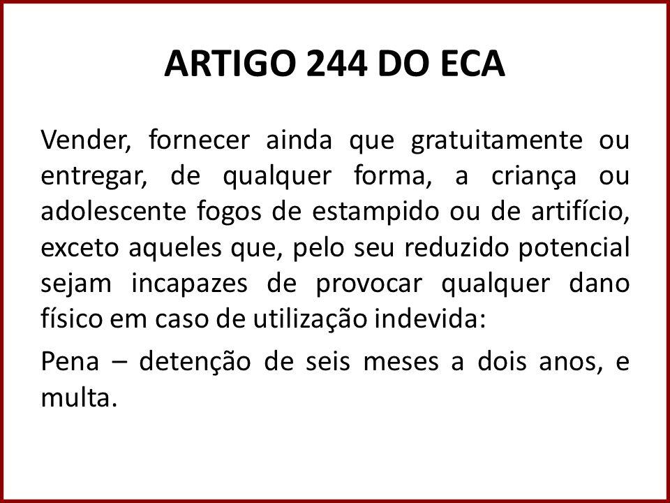 ARTIGO 244 DO ECA Vender, fornecer ainda que gratuitamente ou entregar, de qualquer forma, a criança ou adolescente fogos de estampido ou de artifício