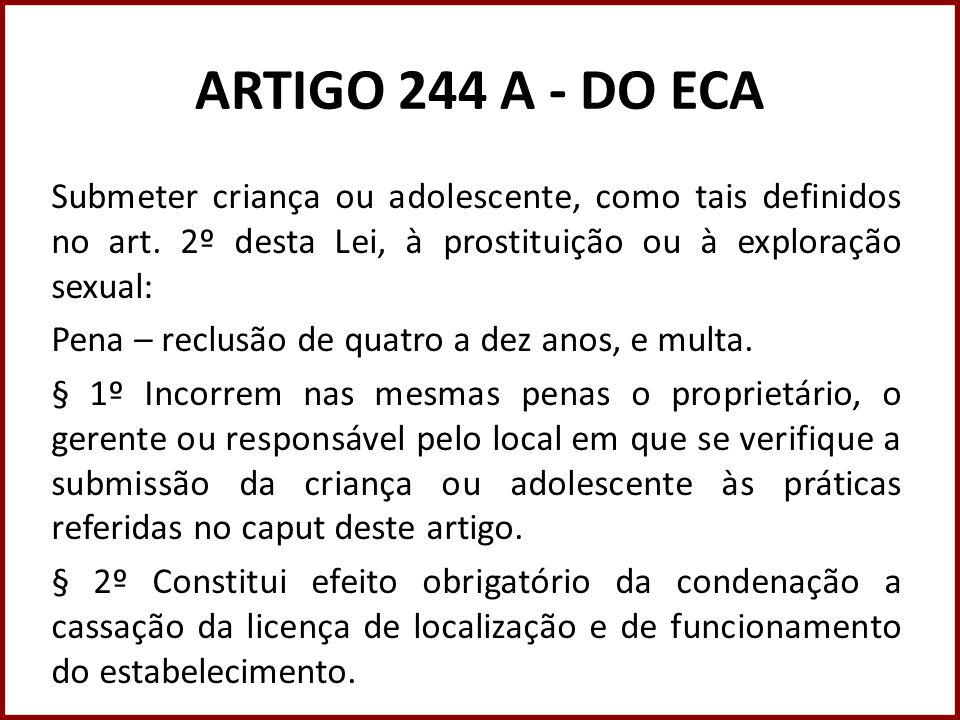 ARTIGO 244 A - DO ECA Submeter criança ou adolescente, como tais definidos no art. 2º desta Lei, à prostituição ou à exploração sexual: Pena – reclusã