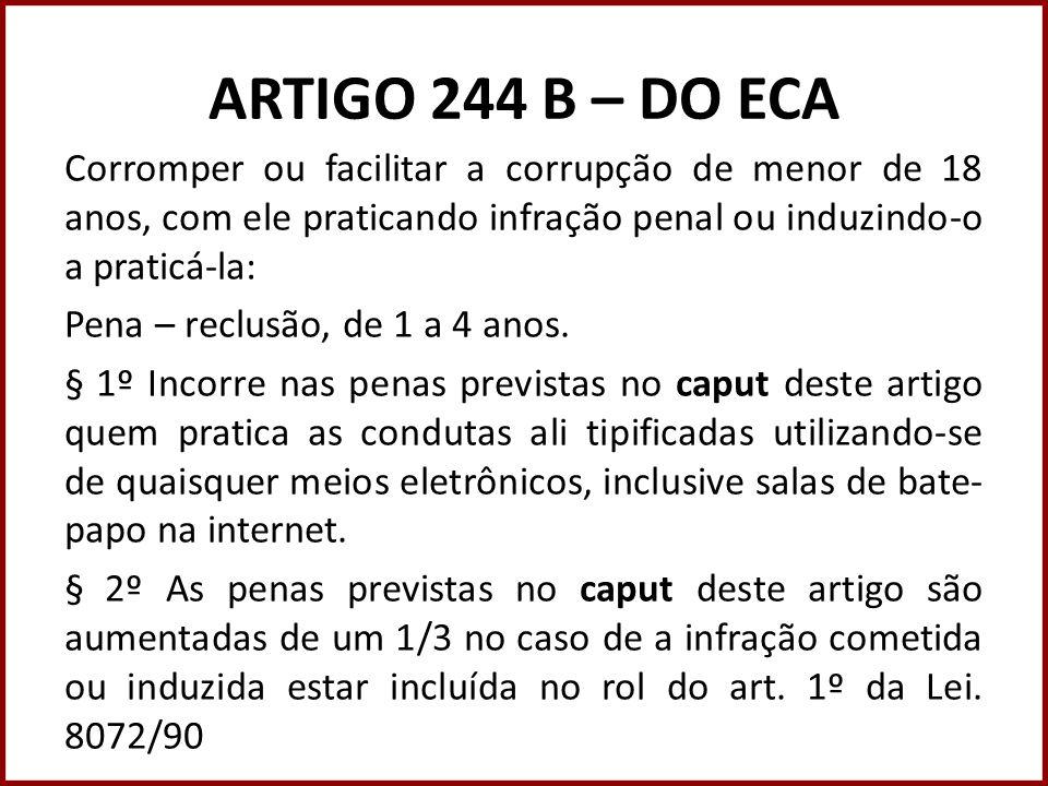 ARTIGO 244 B – DO ECA Corromper ou facilitar a corrupção de menor de 18 anos, com ele praticando infração penal ou induzindo-o a praticá-la: Pena – re