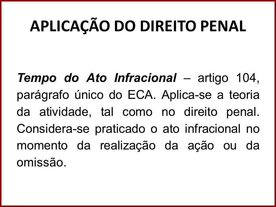 APLICAÇÃO DO DIREITO PENAL Tempo do Ato Infracional – artigo 104, parágrafo único do ECA. Aplica-se a teoria da atividade, tal como no direito penal.
