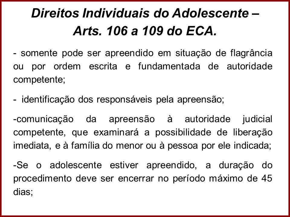 Direitos Individuais do Adolescente – Arts. 106 a 109 do ECA. - somente pode ser apreendido em situação de flagrância ou por ordem escrita e fundament