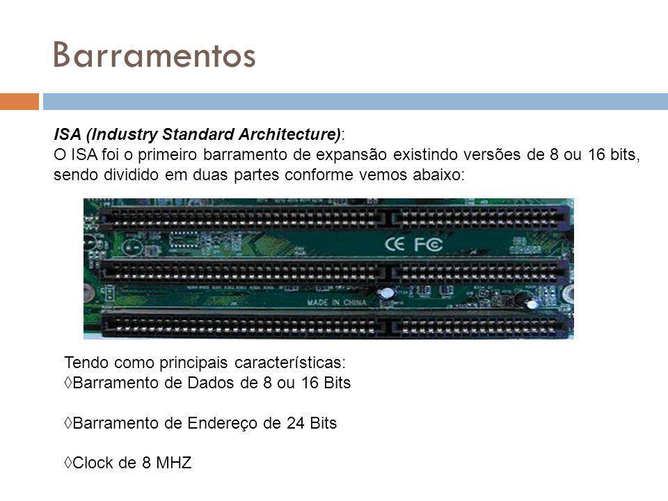 Barramentos ISA (Industry Standard Architecture): O ISA foi o primeiro barramento de expansão existindo versões de 8 ou 16 bits, sendo dividido em duas partes conforme vemos abaixo: Tendo como principais características:Barramento de Dados de 8 ou 16 BitsBarramento de Endereço de 24 BitsClock de 8 MHZ