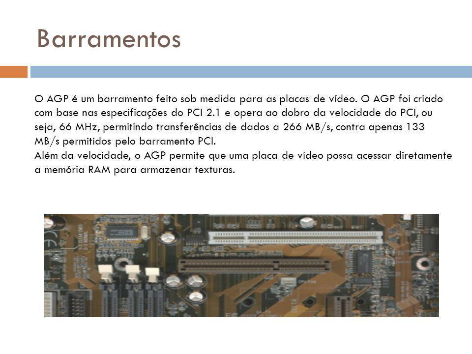Barramentos O AGP é um barramento feito sob medida para as placas de vídeo.