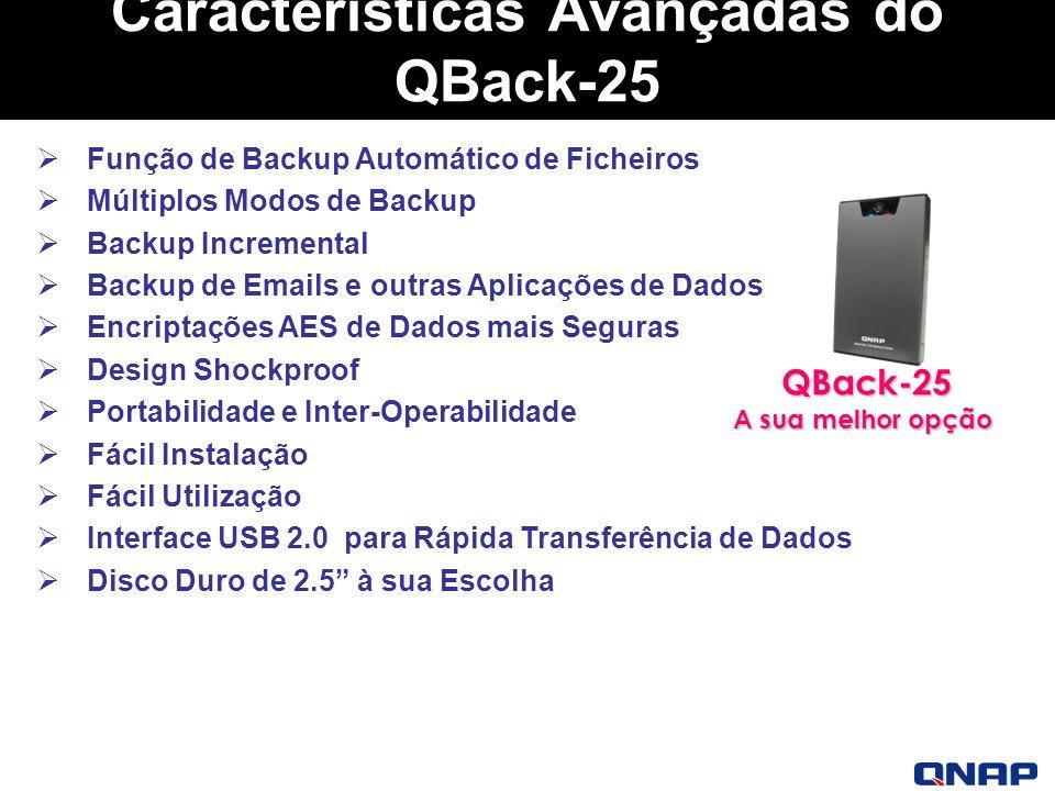 Características Avançadas do QBack-25 Função de Backup Automático de Ficheiros Múltiplos Modos de Backup Backup Incremental Backup de Emails e outras Aplicações de Dados Encriptações AES de Dados mais Seguras Design Shockproof Portabilidade e Inter-Operabilidade Fácil Instalação Fácil Utilização Interface USB 2.0 para Rápida Transferência de Dados Disco Duro de 2.5 à sua Escolha QBack-25 A sua melhor opção