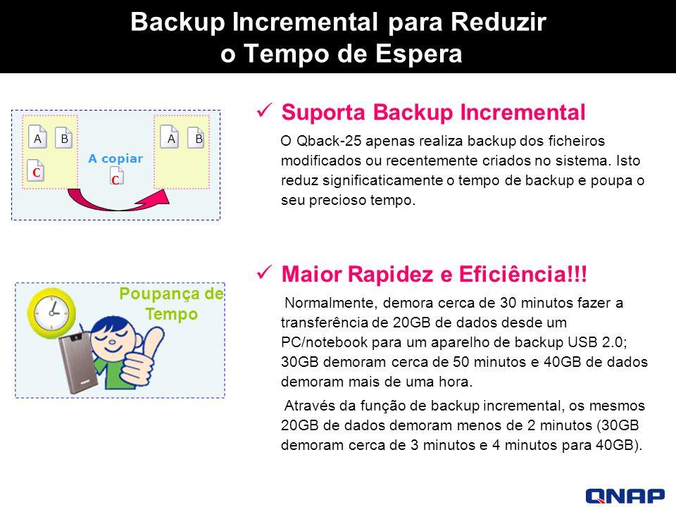 Backup Incremental para Reduzir o Tempo de Espera Suporta Backup Incremental O Qback-25 apenas realiza backup dos ficheiros modificados ou recentemente criados no sistema.