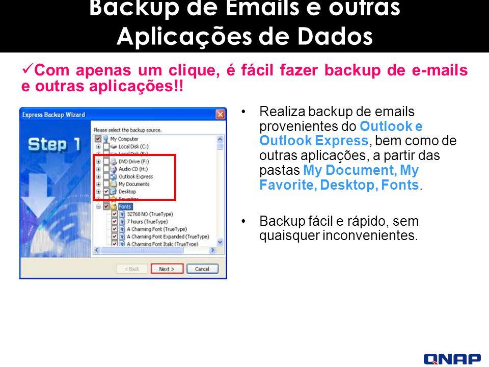 Backup de Emails e outras Aplicações de Dados Realiza backup de emails provenientes do Outlook e Outlook Express, bem como de outras aplicações, a partir das pastas My Document, My Favorite, Desktop, Fonts.