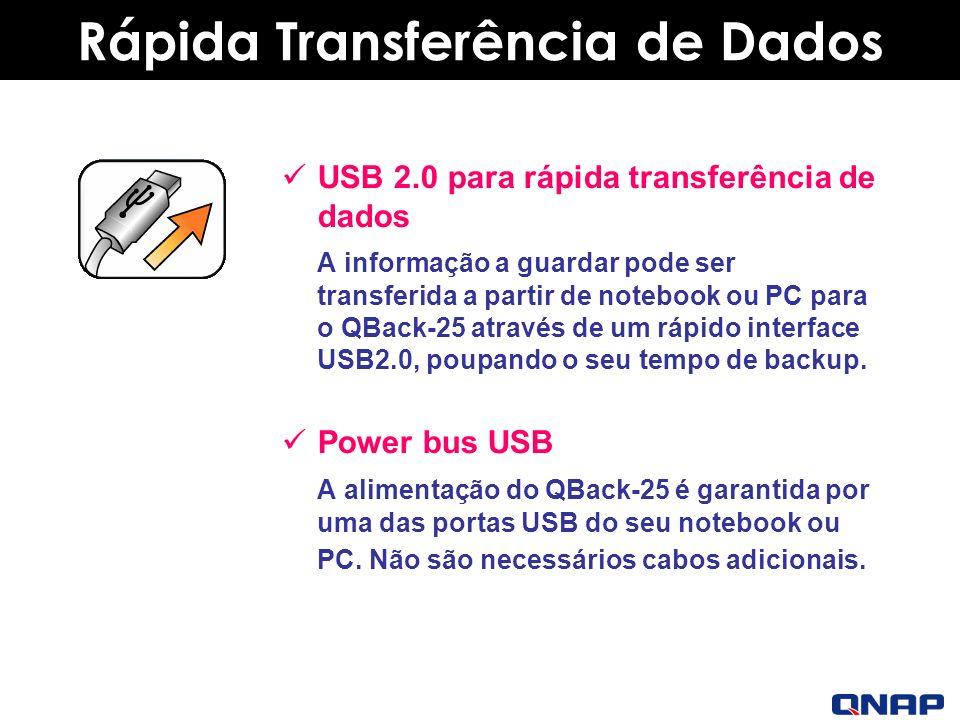 Rápida Transferência de Dados USB 2.0 para rápida transferência de dados A informação a guardar pode ser transferida a partir de notebook ou PC para o QBack-25 através de um rápido interface USB2.0, poupando o seu tempo de backup.