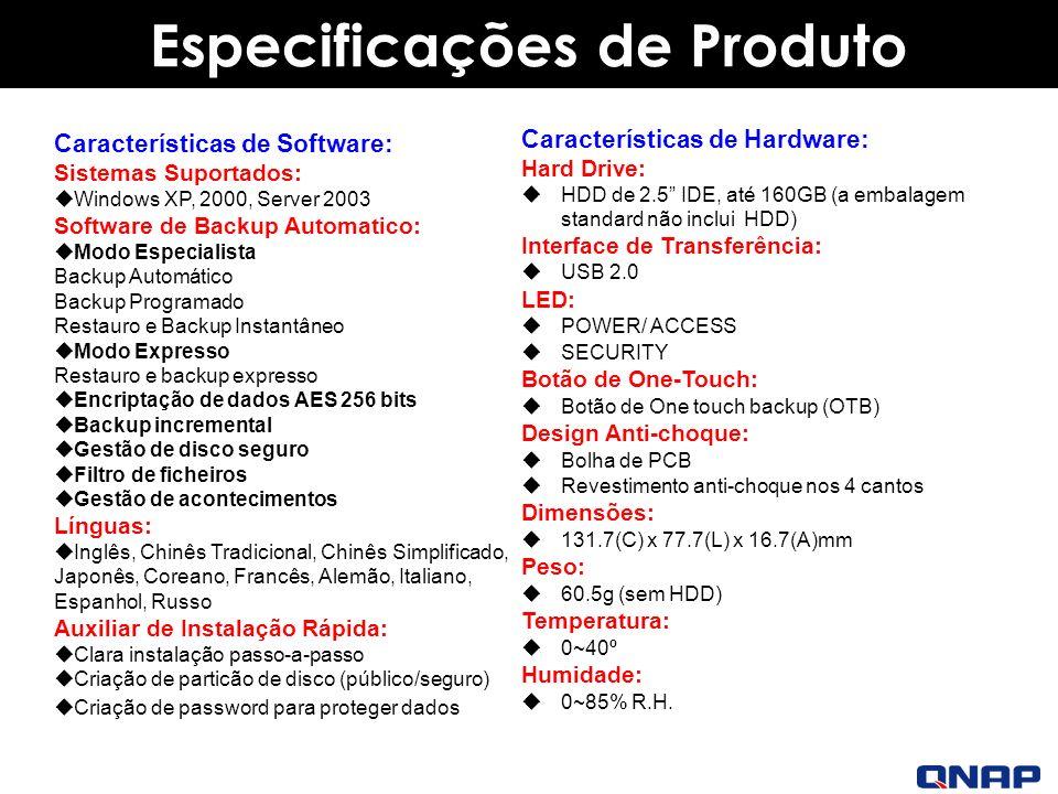 Product Specifications Especificações de Produto Características de Software: Sistemas Suportados: Windows XP, 2000, Server 2003 Software de Backup Automatico: Modo Especialista Backup Automático Backup Programado Restauro e Backup Instantâneo Modo Expresso Restauro e backup expresso Encriptação de dados AES 256 bits Backup incremental Gestão de disco seguro Filtro de ficheiros Gestão de acontecimentos Línguas: Inglês, Chinês Tradicional, Chinês Simplificado, Japonês, Coreano, Francês, Alemão, Italiano, Espanhol, Russo Auxiliar de Instalação Rápida: Clara instalação passo-a-passo Criação de particão de disco (público/seguro) Criação de password para proteger dados Características de Hardware: Hard Drive: HDD de 2.5 IDE, até 160GB (a embalagem standard não inclui HDD) Interface de Transferência: USB 2.0 LED: POWER/ ACCESS SECURITY Botão de One-Touch: Botão de One touch backup (OTB) Design Anti-choque: Bolha de PCB Revestimento anti-choque nos 4 cantos Dimensões: 131.7(C) x 77.7(L) x 16.7(A)mm Peso: 60.5g (sem HDD) Temperatura: 0~40º Humidade: 0~85% R.H.
