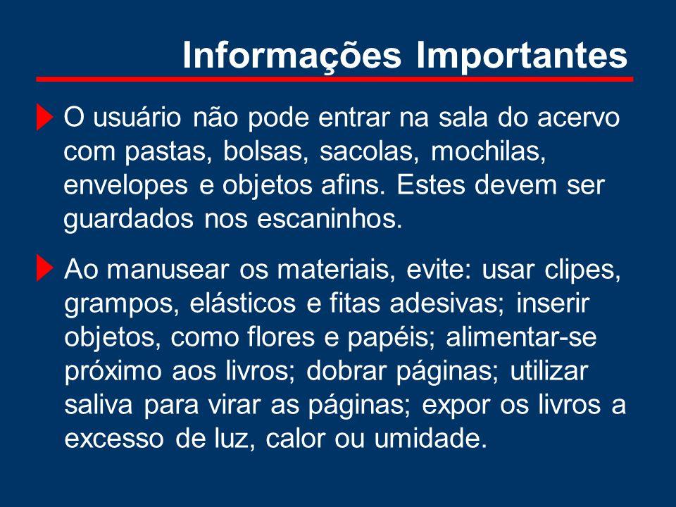 Informações Importantes O usuário não pode entrar na sala do acervo com pastas, bolsas, sacolas, mochilas, envelopes e objetos afins. Estes devem ser