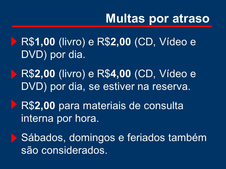 Multas por atraso R$1,00 (livro) e R$2,00 (CD, Vídeo e DVD) por dia. R$2,00 (livro) e R$4,00 (CD, Vídeo e DVD) por dia, se estiver na reserva. R$2,00