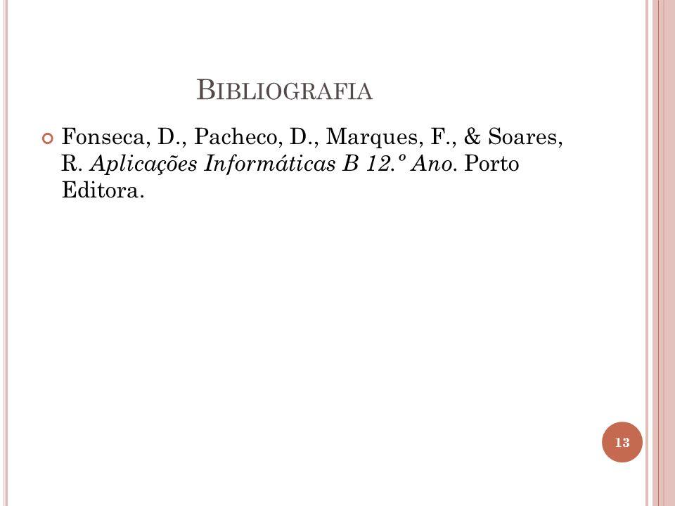 B IBLIOGRAFIA Fonseca, D., Pacheco, D., Marques, F., & Soares, R. Aplicações Informáticas B 12.º Ano. Porto Editora. 13
