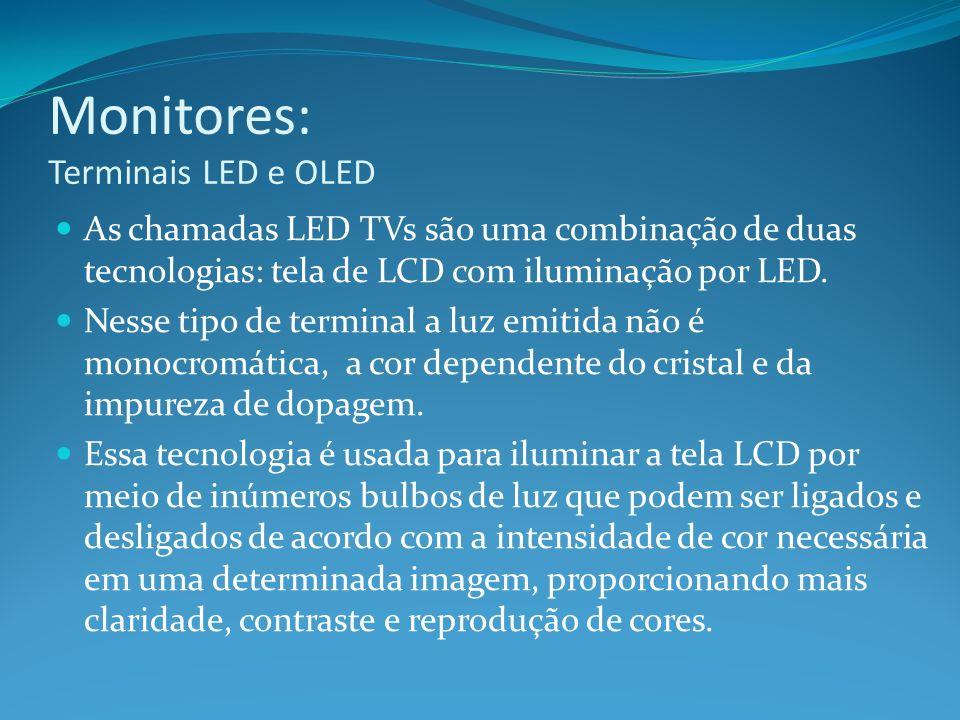 Monitores: Terminais LED e OLED As chamadas LED TVs são uma combinação de duas tecnologias: tela de LCD com iluminação por LED. Nesse tipo de terminal