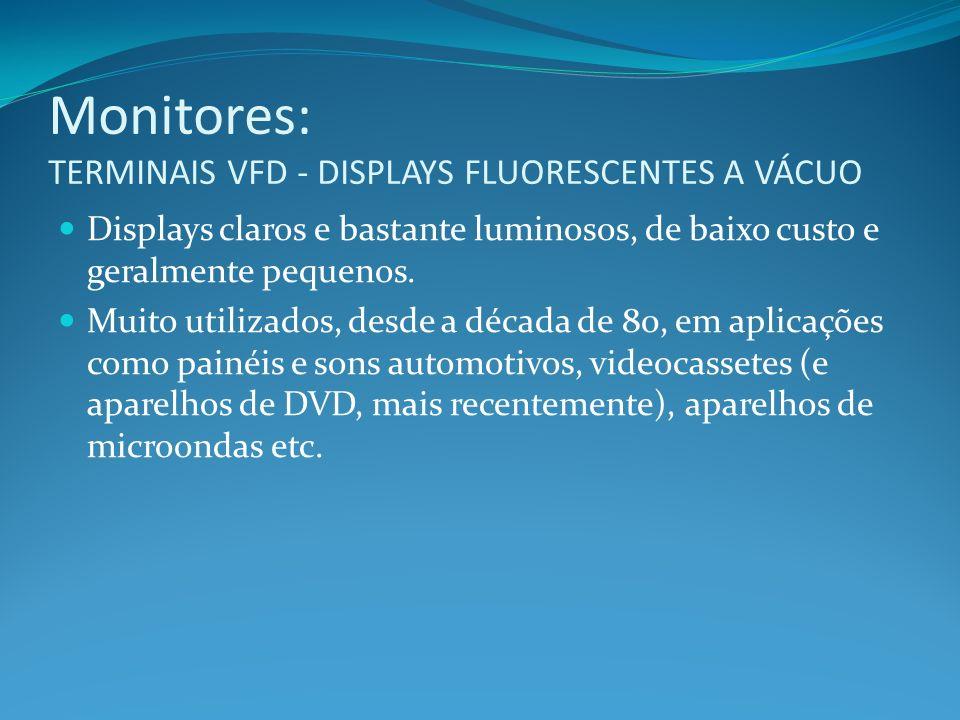 Monitores: TERMINAIS VFD - DISPLAYS FLUORESCENTES A VÁCUO Displays claros e bastante luminosos, de baixo custo e geralmente pequenos. Muito utilizados