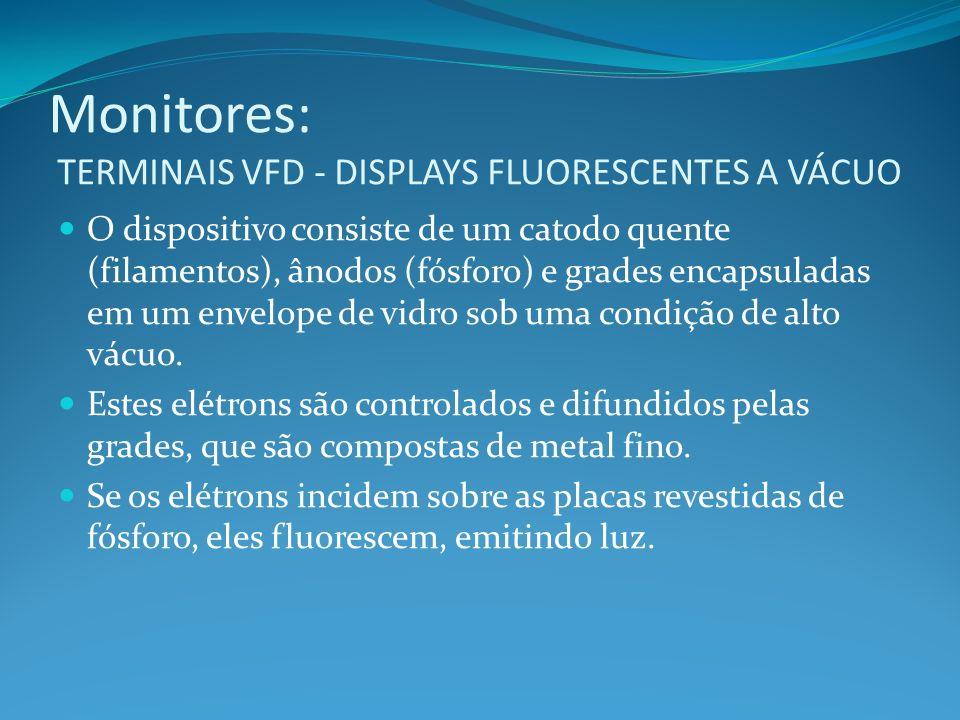 Monitores: TERMINAIS VFD - DISPLAYS FLUORESCENTES A VÁCUO O dispositivo consiste de um catodo quente (filamentos), ânodos (fósforo) e grades encapsula