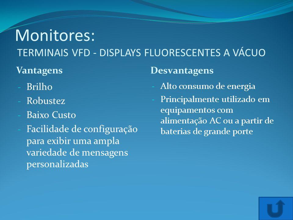 Monitores: TERMINAIS VFD - DISPLAYS FLUORESCENTES A VÁCUO Vantagens Desvantagens - Brilho - Robustez - Baixo Custo - Facilidade de configuração para e