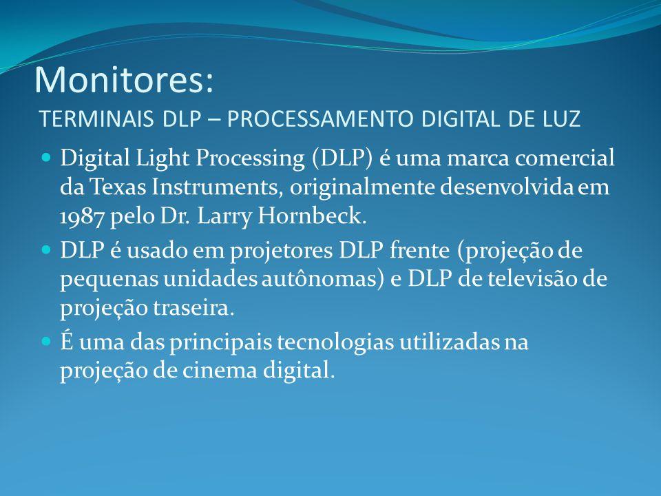 Monitores: TERMINAIS DLP – PROCESSAMENTO DIGITAL DE LUZ Digital Light Processing (DLP) é uma marca comercial da Texas Instruments, originalmente desen