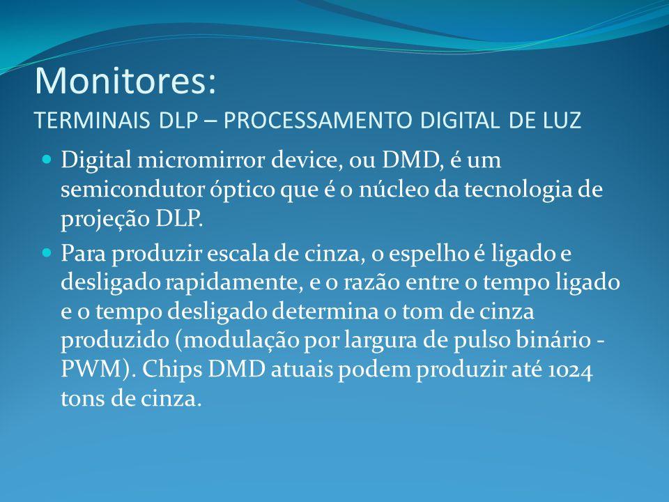 Monitores: TERMINAIS DLP – PROCESSAMENTO DIGITAL DE LUZ Digital micromirror device, ou DMD, é um semicondutor óptico que é o núcleo da tecnologia de p