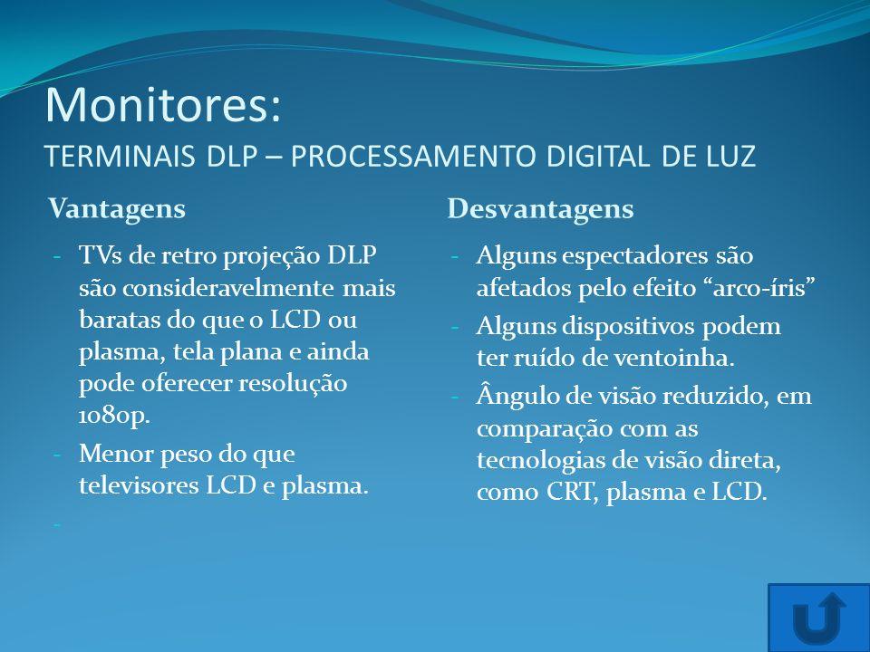 Monitores: TERMINAIS DLP – PROCESSAMENTO DIGITAL DE LUZ Vantagens Desvantagens - TVs de retro projeção DLP são consideravelmente mais baratas do que o