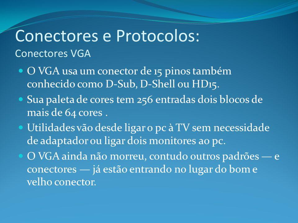 Conectores e Protocolos: Conectores VGA O VGA usa um conector de 15 pinos também conhecido como D-Sub, D-Shell ou HD15. Sua paleta de cores tem 256 en