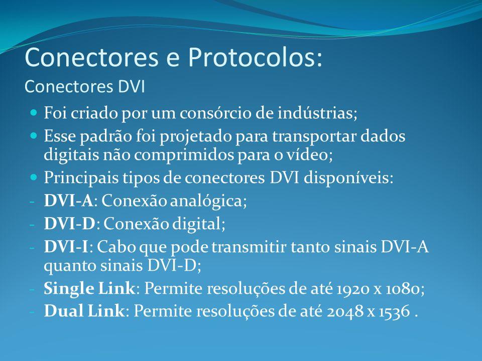 Conectores e Protocolos: Conectores DVI Foi criado por um consórcio de indústrias; Esse padrão foi projetado para transportar dados digitais não compr