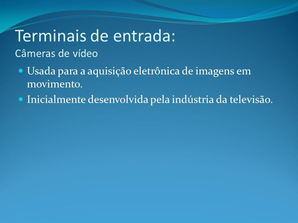Terminais de entrada: Câmeras de vídeo Usada para a aquisição eletrônica de imagens em movimento. Inicialmente desenvolvida pela indústria da televisã