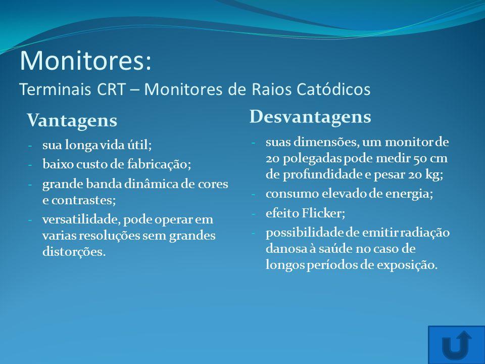 Monitores: Terminais CRT – Monitores de Raios Catódicos Vantagens Desvantagens - sua longa vida útil; - baixo custo de fabricação; - grande banda dinâ