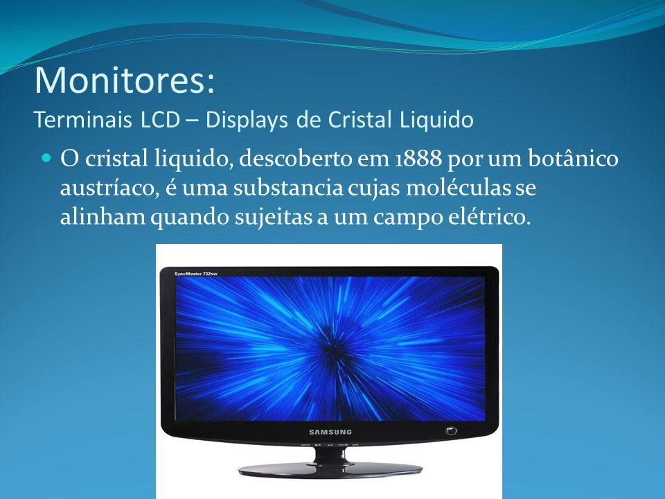 Monitores: Terminais LCD – Displays de Cristal Liquido O cristal liquido, descoberto em 1888 por um botânico austríaco, é uma substancia cujas molécul