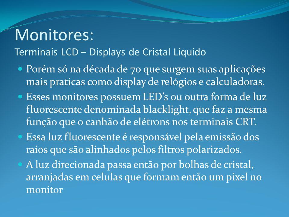 Monitores: Terminais LCD – Displays de Cristal Liquido Porém só na década de 70 que surgem suas aplicações mais praticas como display de relógios e ca