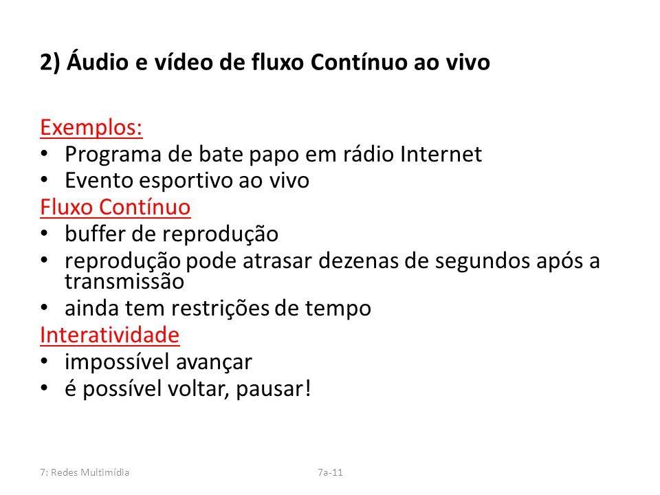 7: Redes Multimídia7a-11 2) Áudio e vídeo de fluxo Contínuo ao vivo Exemplos: Programa de bate papo em rádio Internet Evento esportivo ao vivo Fluxo C