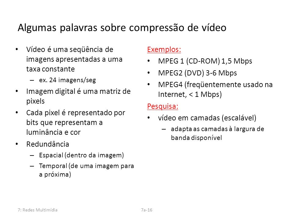 7: Redes Multimídia7a-16 Algumas palavras sobre compressão de vídeo Vídeo é uma seqüência de imagens apresentadas a uma taxa constante – ex. 24 imagen