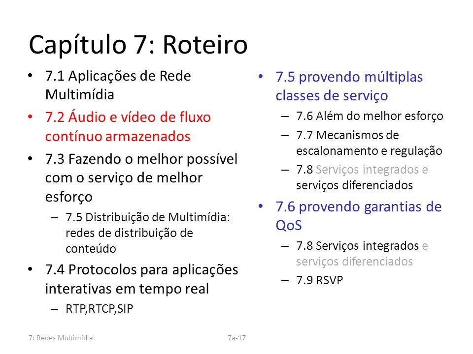 7: Redes Multimídia7a-17 Capítulo 7: Roteiro 7.1 Aplicações de Rede Multimídia 7.2 Áudio e vídeo de fluxo contínuo armazenados 7.3 Fazendo o melhor po