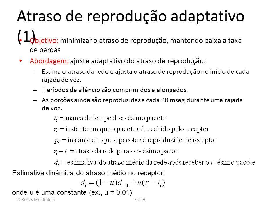 7: Redes Multimídia7a-39 Atraso de reprodução adaptativo (1) Objetivo: minimizar o atraso de reprodução, mantendo baixa a taxa de perdas Abordagem: aj