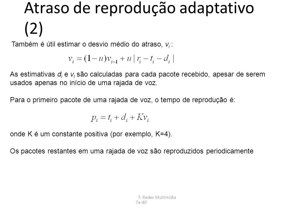 7: Redes Multimídia 7a-40 Atraso de reprodução adaptativo (2) Também é útil estimar o desvio médio do atraso, v i : As estimativas d i e v i são calcu