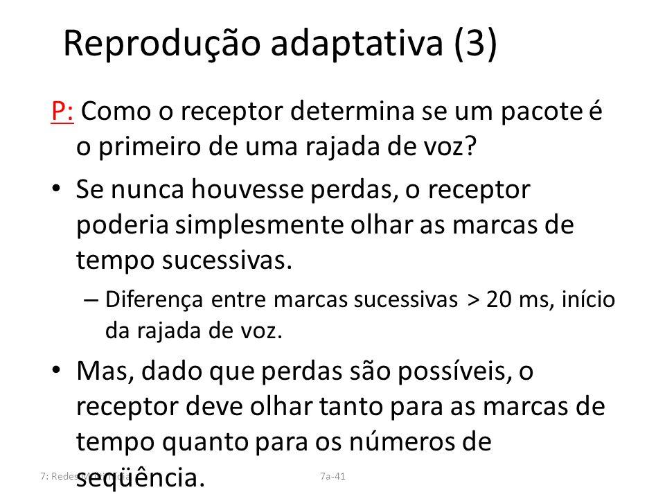 7: Redes Multimídia7a-41 Reprodução adaptativa (3) P: Como o receptor determina se um pacote é o primeiro de uma rajada de voz? Se nunca houvesse perd