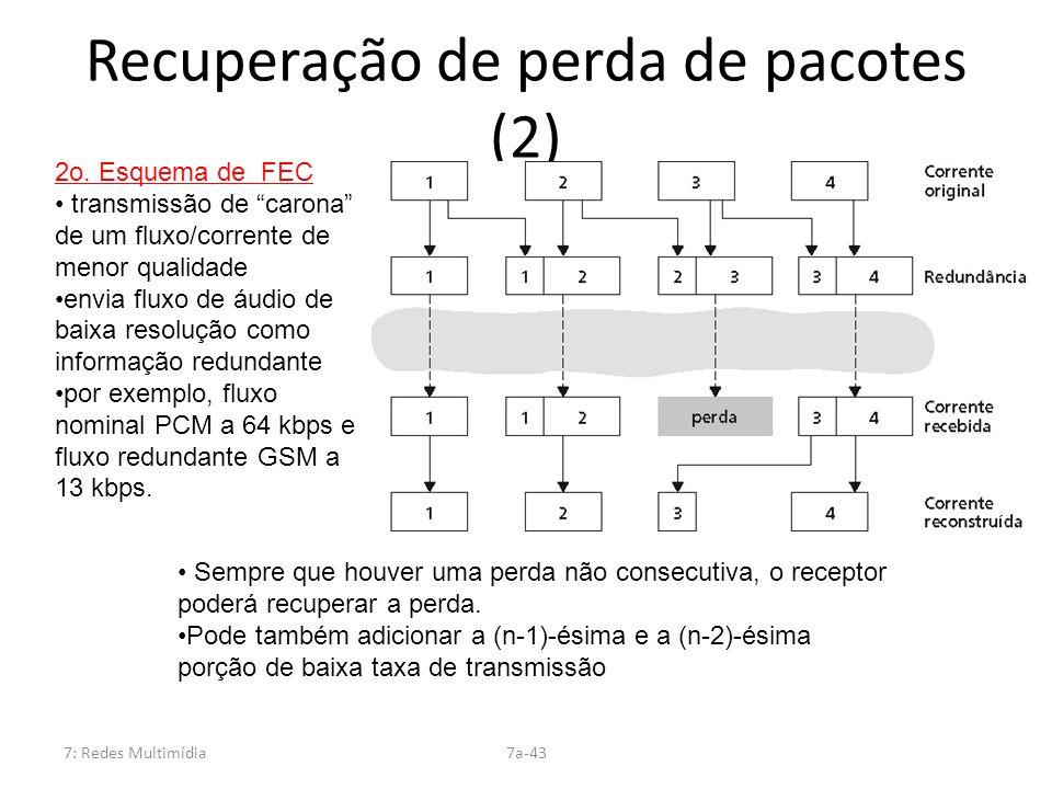7: Redes Multimídia7a-43 Recuperação de perda de pacotes (2) 2o. Esquema de FEC transmissão de carona de um fluxo/corrente de menor qualidade envia fl