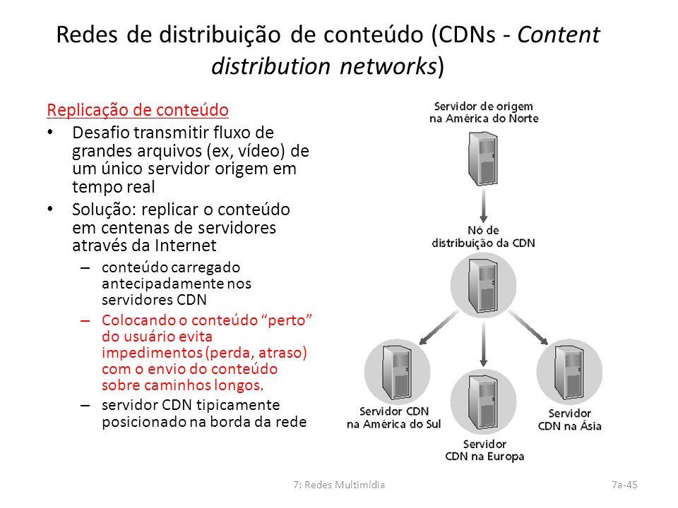 7: Redes Multimídia7a-45 Redes de distribuição de conteúdo (CDNs - Content distribution networks) Replicação de conteúdo Desafio transmitir fluxo de g