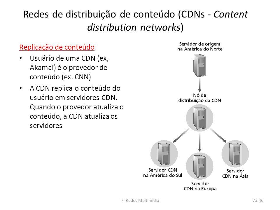 7: Redes Multimídia7a-46 Redes de distribuição de conteúdo (CDNs - Content distribution networks) Replicação de conteúdo Usuário de uma CDN (ex, Akama