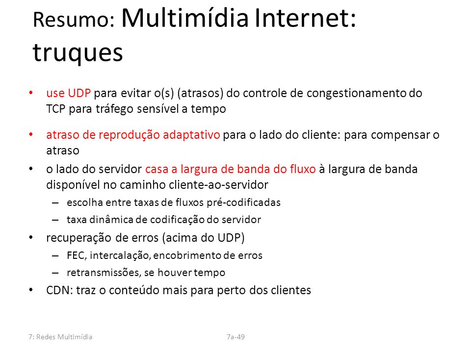 7: Redes Multimídia7a-49 Resumo: Multimídia Internet: truques use UDP para evitar o(s) (atrasos) do controle de congestionamento do TCP para tráfego s