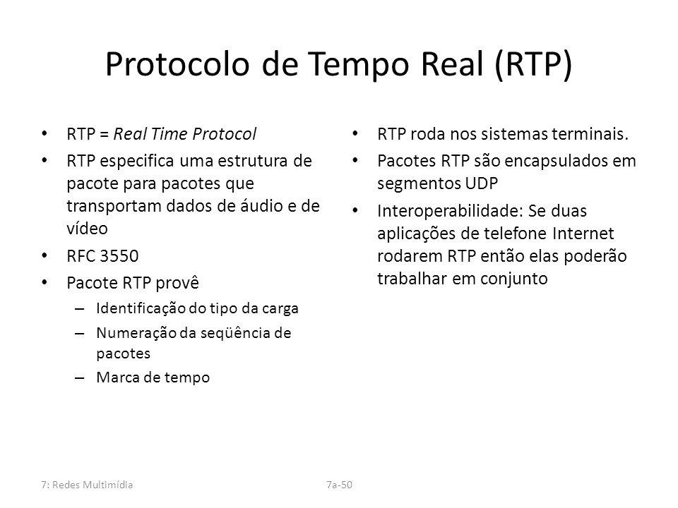 7: Redes Multimídia7a-50 Protocolo de Tempo Real (RTP) RTP = Real Time Protocol RTP especifica uma estrutura de pacote para pacotes que transportam da